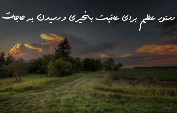 دستور عظیم برای عاقبت بخیری و رسیدن به حاجات